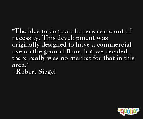 The idea to do town houses came out of necessity. This development was originally designed to have a commercial use on the ground floor, but we decided there really was no market for that in this area. -Robert Siegel