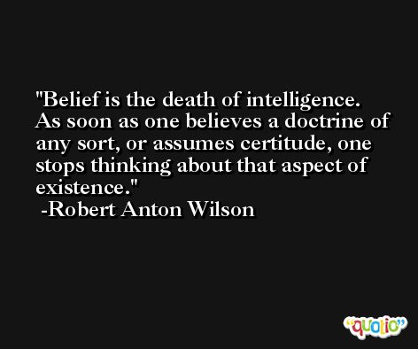 Belief is the death of intelligence. As soon as one believes a doctrine of any sort, or assumes certitude, one stops thinking about that aspect of existence. -Robert Anton Wilson