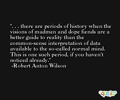 . . . there are periods of history when the visions of madmen and dope fiends are a better guide to reality than the common-sense interpretation of data available to the so-called normal mind. This is one such period, if you haven't noticed already. -Robert Anton Wilson