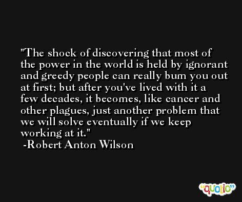 The shock of discovering that most of the power in the world is held by ignorant and greedy people can really bum you out at first; but after you've lived with it a few decades, it becomes, like cancer and other plagues, just another problem that we will solve eventually if we keep working at it. -Robert Anton Wilson