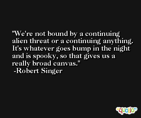 We're not bound by a continuing alien threat or a continuing anything. It's whatever goes bump in the night and is spooky, so that gives us a really broad canvas. -Robert Singer