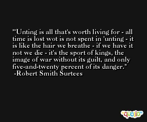 'Unting is all that's worth living for - all time is lost wot is not spent in 'unting - it is like the hair we breathe - if we have it not we die - it's the sport of kings, the image of war without its guilt, and only five-and-twenty percent of its danger. -Robert Smith Surtees