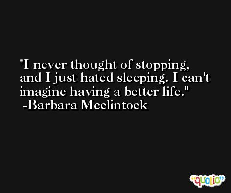 I never thought of stopping, and I just hated sleeping. I can't imagine having a better life. -Barbara Mcclintock