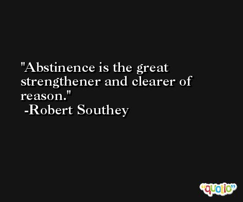 Abstinence is the great strengthener and clearer of reason. -Robert Southey