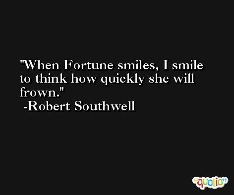When Fortune smiles, I smile to think how quickly she will frown. -Robert Southwell