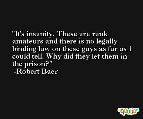 It's insanity. These are rank amateurs and there is no legally binding law on these guys as far as I could tell. Why did they let them in the prison? -Robert Baer
