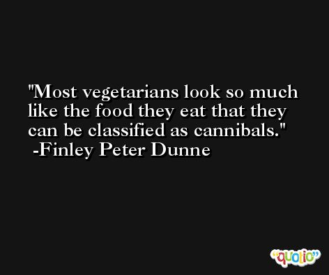 Most vegetarians look so much like the food they eat that they can be classified as cannibals. -Finley Peter Dunne