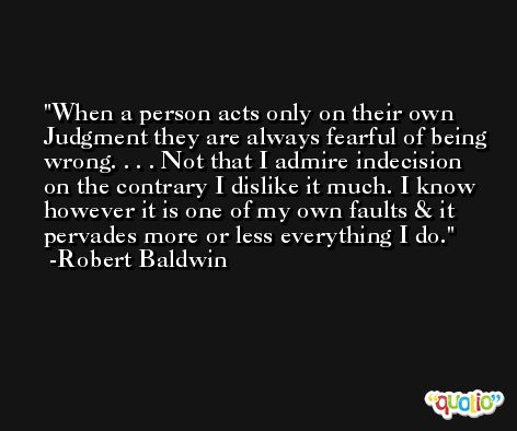 When a person acts only on their own Judgment they are always fearful of being wrong. . . . Not that I admire indecision on the contrary I dislike it much. I know however it is one of my own faults & it pervades more or less everything I do. -Robert Baldwin