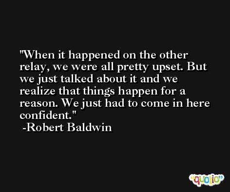 When it happened on the other relay, we were all pretty upset. But we just talked about it and we realize that things happen for a reason. We just had to come in here confident. -Robert Baldwin