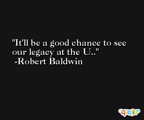 It'll be a good chance to see our legacy at the U.. -Robert Baldwin