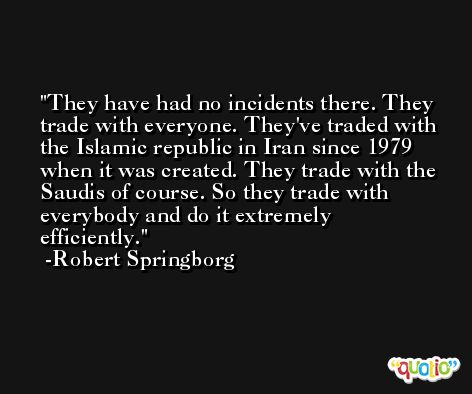 They have had no incidents there. They trade with everyone. They've traded with the Islamic republic in Iran since 1979 when it was created. They trade with the Saudis of course. So they trade with everybody and do it extremely efficiently. -Robert Springborg