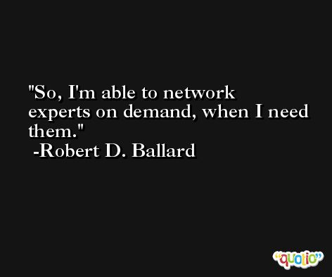 So, I'm able to network experts on demand, when I need them. -Robert D. Ballard