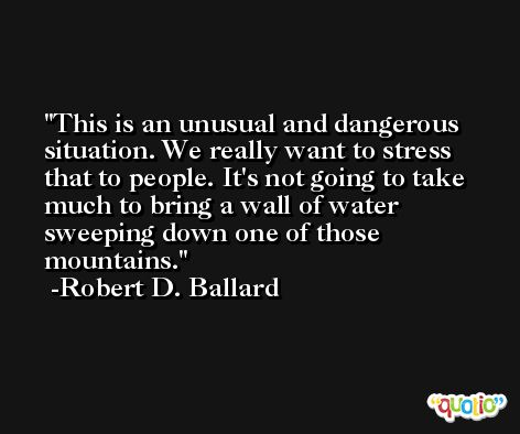 This is an unusual and dangerous situation. We really want to stress that to people. It's not going to take much to bring a wall of water sweeping down one of those mountains. -Robert D. Ballard