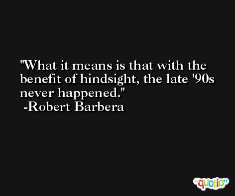 What it means is that with the benefit of hindsight, the late '90s never happened. -Robert Barbera