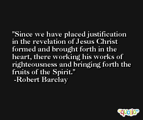 Since we have placed justification in the revelation of Jesus Christ formed and brought forth in the heart, there working his works of righteousness and bringing forth the fruits of the Spirit. -Robert Barclay