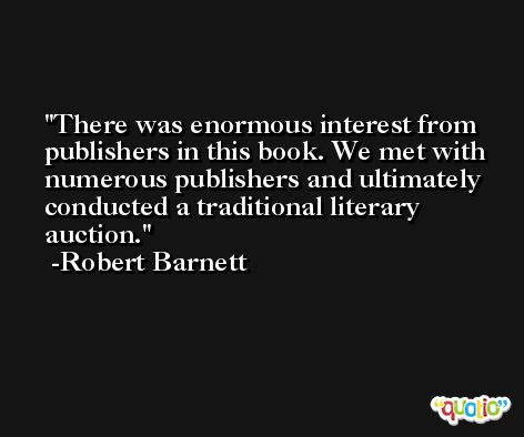 There was enormous interest from publishers in this book. We met with numerous publishers and ultimately conducted a traditional literary auction. -Robert Barnett