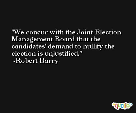 We concur with the Joint Election Management Board that the candidates' demand to nullify the election is unjustified. -Robert Barry