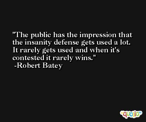 The public has the impression that the insanity defense gets used a lot. It rarely gets used and when it's contested it rarely wins. -Robert Batey