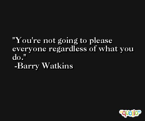 You're not going to please everyone regardless of what you do. -Barry Watkins