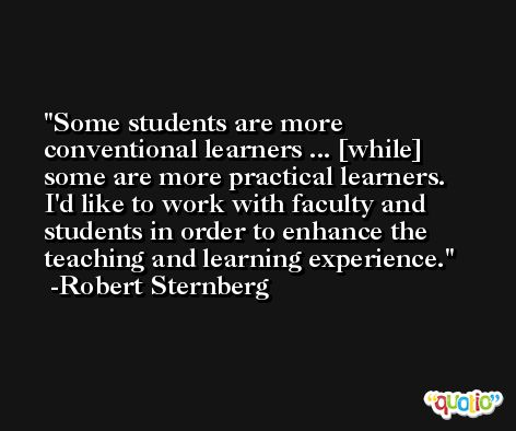 Some students are more conventional learners ... [while] some are more practical learners. I'd like to work with faculty and students in order to enhance the teaching and learning experience. -Robert Sternberg