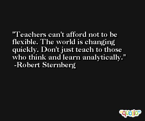 Teachers can't afford not to be flexible. The world is changing quickly. Don't just teach to those who think and learn analytically. -Robert Sternberg