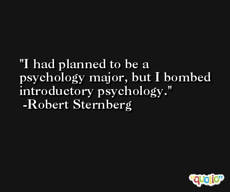 I had planned to be a psychology major, but I bombed introductory psychology. -Robert Sternberg