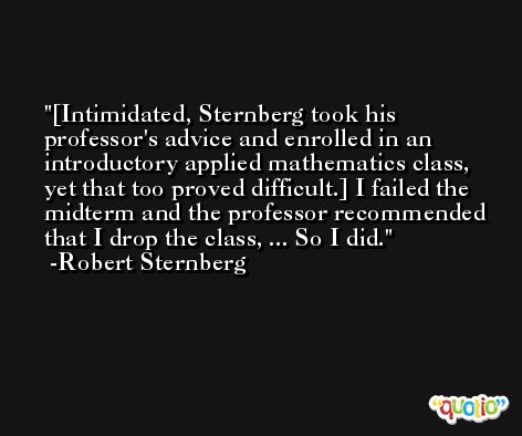 [Intimidated, Sternberg took his professor's advice and enrolled in an introductory applied mathematics class, yet that too proved difficult.] I failed the midterm and the professor recommended that I drop the class, ... So I did. -Robert Sternberg