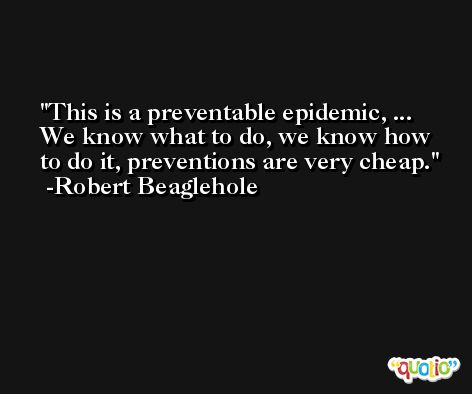 This is a preventable epidemic, ... We know what to do, we know how to do it, preventions are very cheap. -Robert Beaglehole