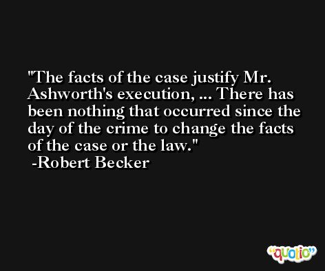 The facts of the case justify Mr. Ashworth's execution, ... There has been nothing that occurred since the day of the crime to change the facts of the case or the law. -Robert Becker