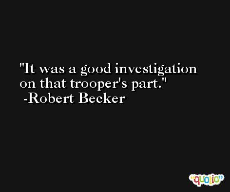 It was a good investigation on that trooper's part. -Robert Becker