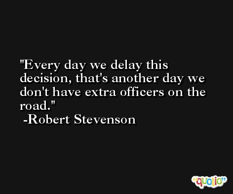 Every day we delay this decision, that's another day we don't have extra officers on the road. -Robert Stevenson