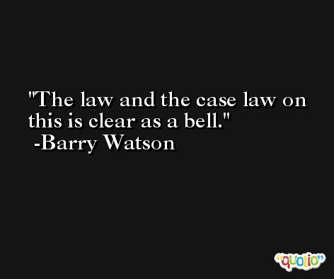 The law and the case law on this is clear as a bell. -Barry Watson