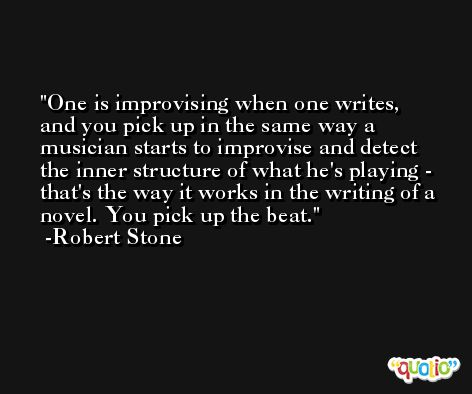 One is improvising when one writes, and you pick up in the same way a musician starts to improvise and detect the inner structure of what he's playing - that's the way it works in the writing of a novel. You pick up the beat. -Robert Stone