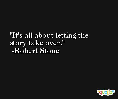 It's all about letting the story take over. -Robert Stone