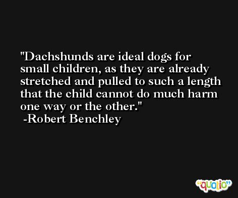 Dachshunds are ideal dogs for small children, as they are already stretched and pulled to such a length that the child cannot do much harm one way or the other. -Robert Benchley