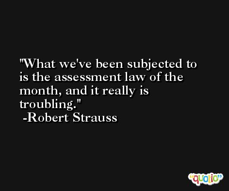 What we've been subjected to is the assessment law of the month, and it really is troubling. -Robert Strauss