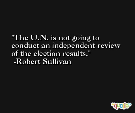 The U.N. is not going to conduct an independent review of the election results. -Robert Sullivan