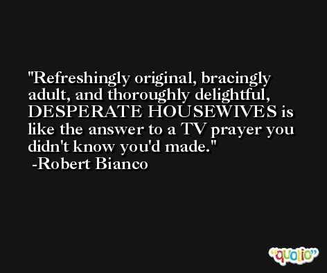 Refreshingly original, bracingly adult, and thoroughly delightful, DESPERATE HOUSEWIVES is like the answer to a TV prayer you didn't know you'd made. -Robert Bianco