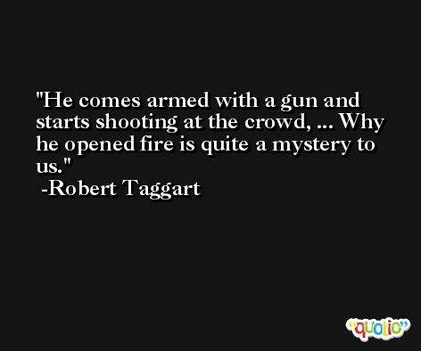 He comes armed with a gun and starts shooting at the crowd, ... Why he opened fire is quite a mystery to us. -Robert Taggart