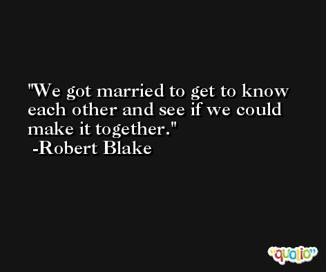 We got married to get to know each other and see if we could make it together. -Robert Blake