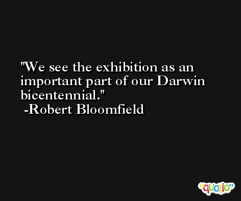 We see the exhibition as an important part of our Darwin bicentennial. -Robert Bloomfield