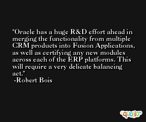 Oracle has a huge R&D effort ahead in merging the functionality from multiple CRM products into Fusion Applications, as well as certifying any new modules across each of the ERP platforms. This will require a very delicate balancing act. -Robert Bois