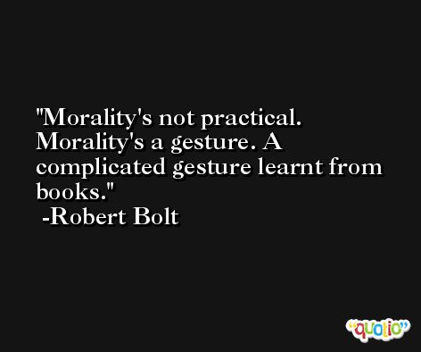 Morality's not practical. Morality's a gesture. A complicated gesture learnt from books. -Robert Bolt