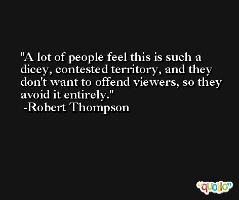 A lot of people feel this is such a dicey, contested territory, and they don't want to offend viewers, so they avoid it entirely. -Robert Thompson