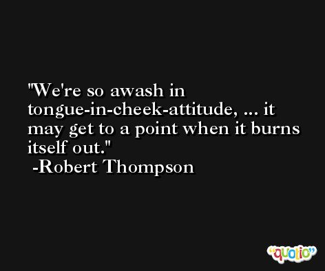 We're so awash in tongue-in-cheek-attitude, ... it may get to a point when it burns itself out. -Robert Thompson