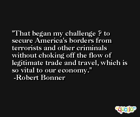 That began my challenge ? to secure America's borders from terrorists and other criminals without choking off the flow of legitimate trade and travel, which is so vital to our economy. -Robert Bonner