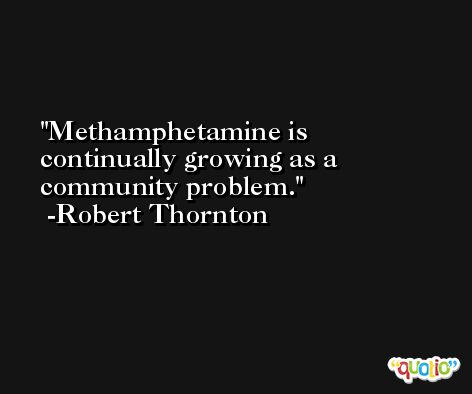 Methamphetamine is continually growing as a community problem. -Robert Thornton
