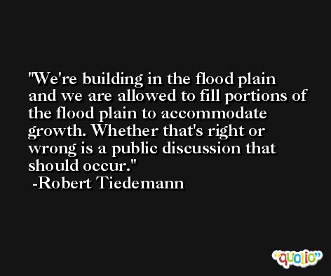 We're building in the flood plain and we are allowed to fill portions of the flood plain to accommodate growth. Whether that's right or wrong is a public discussion that should occur. -Robert Tiedemann