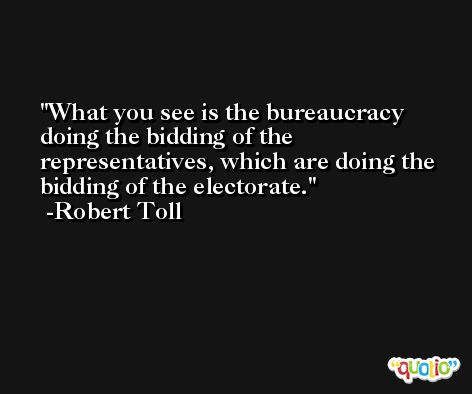 What you see is the bureaucracy doing the bidding of the representatives, which are doing the bidding of the electorate. -Robert Toll