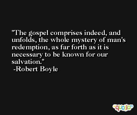 The gospel comprises indeed, and unfolds, the whole mystery of man's redemption, as far forth as it is necessary to be known for our salvation. -Robert Boyle